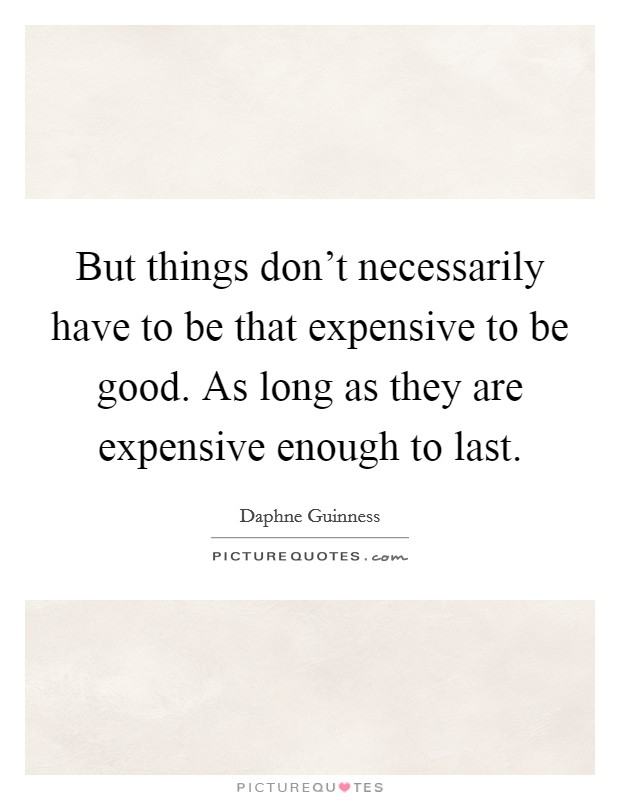 But things don't necessarily have to be that expensive to be good. As long as they are expensive enough to last Picture Quote #1