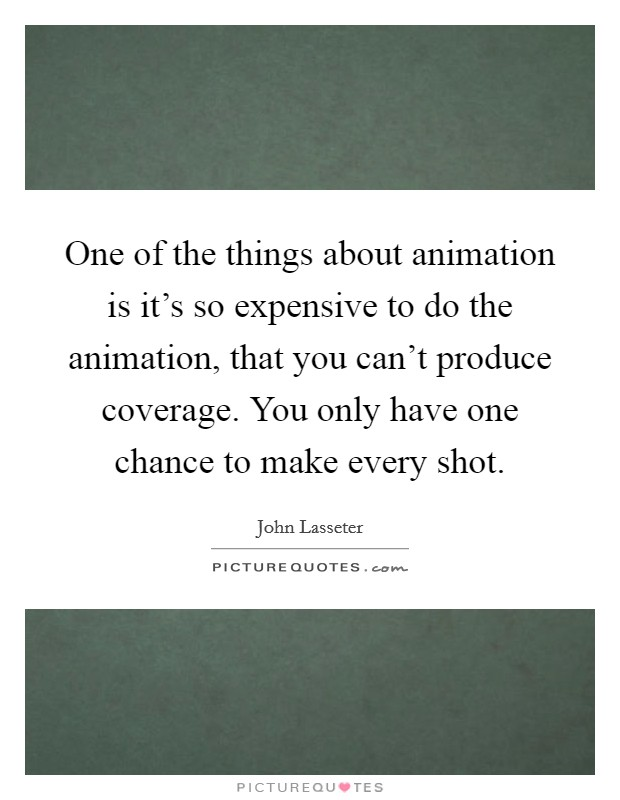 One of the things about animation is it's so expensive to do the animation, that you can't produce coverage. You only have one chance to make every shot. Picture Quote #1