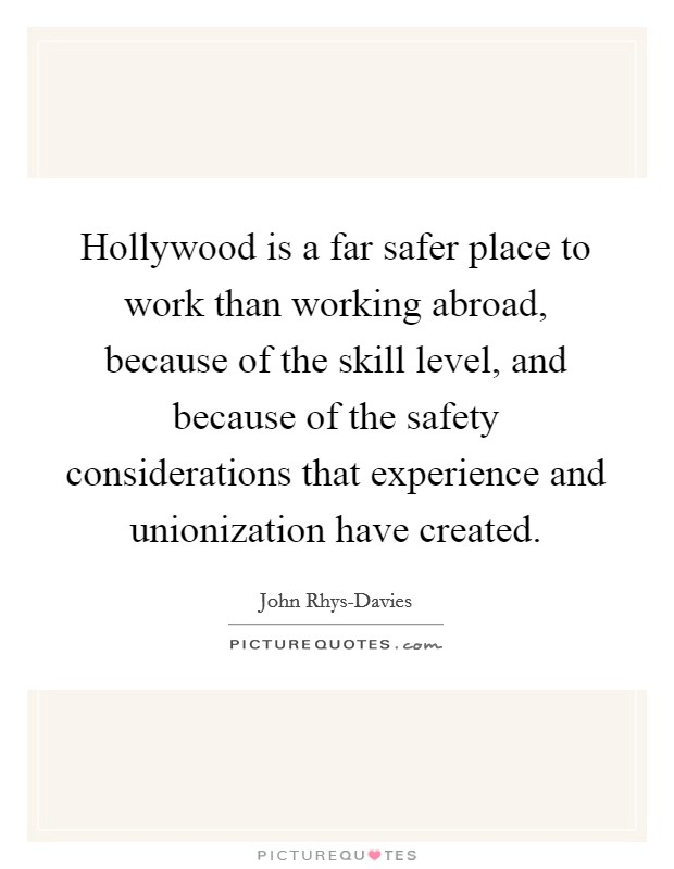 Hollywood is a far safer place to work than working abroad, because of the skill level, and because of the safety considerations that experience and unionization have created. Picture Quote #1