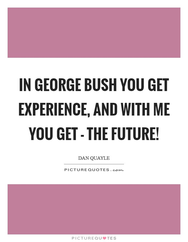 In George Bush you get experience, and with me you get - The Future! Picture Quote #1