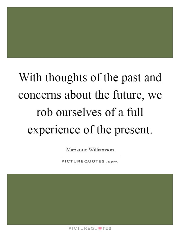 With thoughts of the past and concerns about the future, we rob ourselves of a full experience of the present. Picture Quote #1