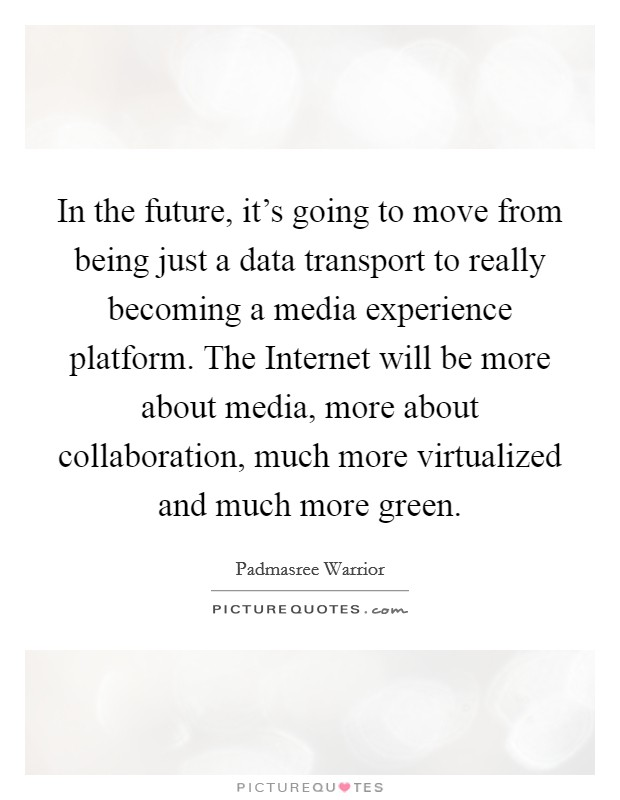 In the future, it's going to move from being just a data transport to really becoming a media experience platform. The Internet will be more about media, more about collaboration, much more virtualized and much more green Picture Quote #1