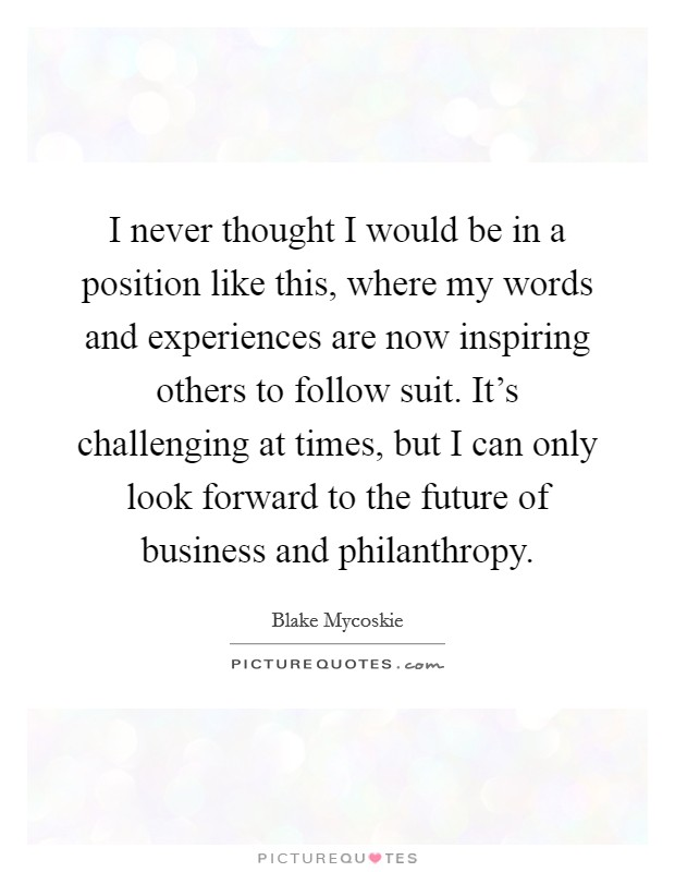 I never thought I would be in a position like this, where my words and experiences are now inspiring others to follow suit. It's challenging at times, but I can only look forward to the future of business and philanthropy Picture Quote #1