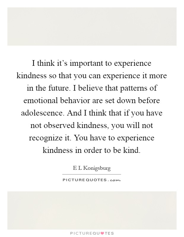 I think it's important to experience kindness so that you can experience it more in the future. I believe that patterns of emotional behavior are set down before adolescence. And I think that if you have not observed kindness, you will not recognize it. You have to experience kindness in order to be kind Picture Quote #1