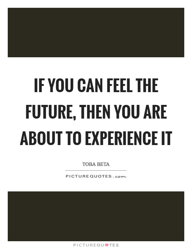 If you can feel the future, then you are about to experience it Picture Quote #1