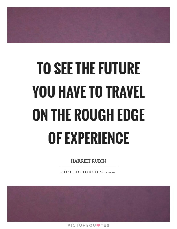 To see the future you have to travel on the rough edge of experience Picture Quote #1
