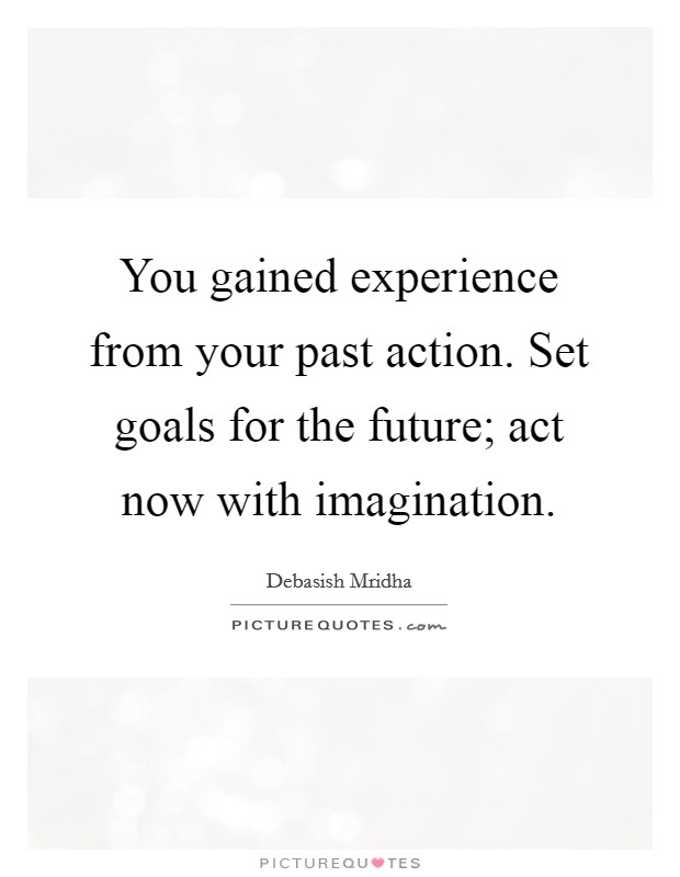 You gained experience from your past action. Set goals for the future; act now with imagination Picture Quote #1