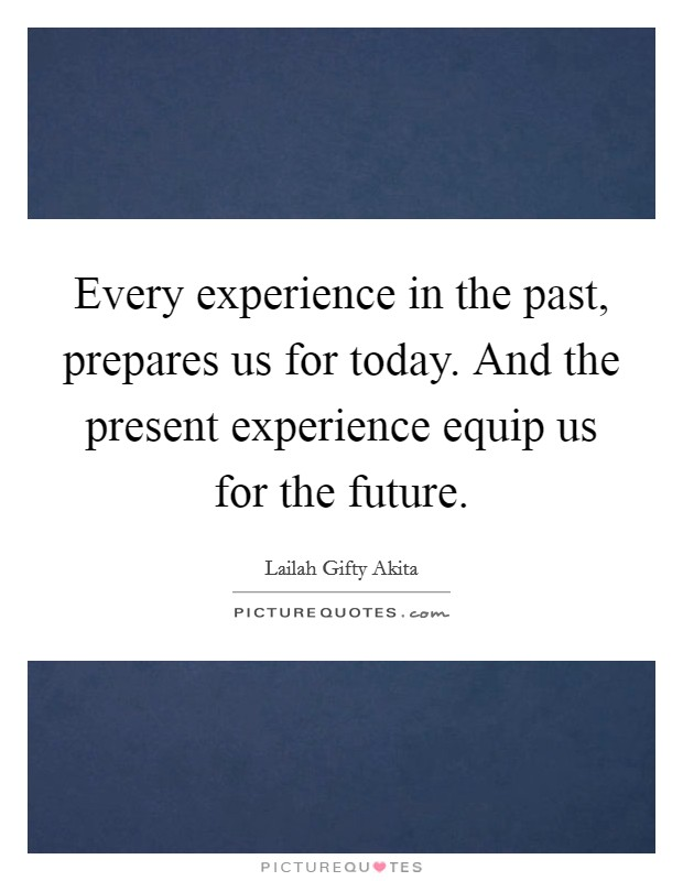 Every experience in the past, prepares us for today. And the present experience equip us for the future Picture Quote #1