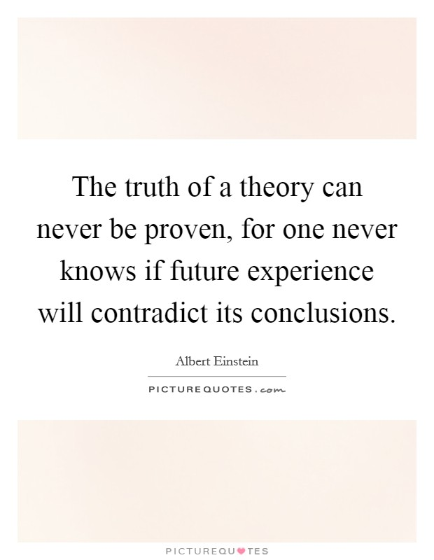 The truth of a theory can never be proven, for one never ...