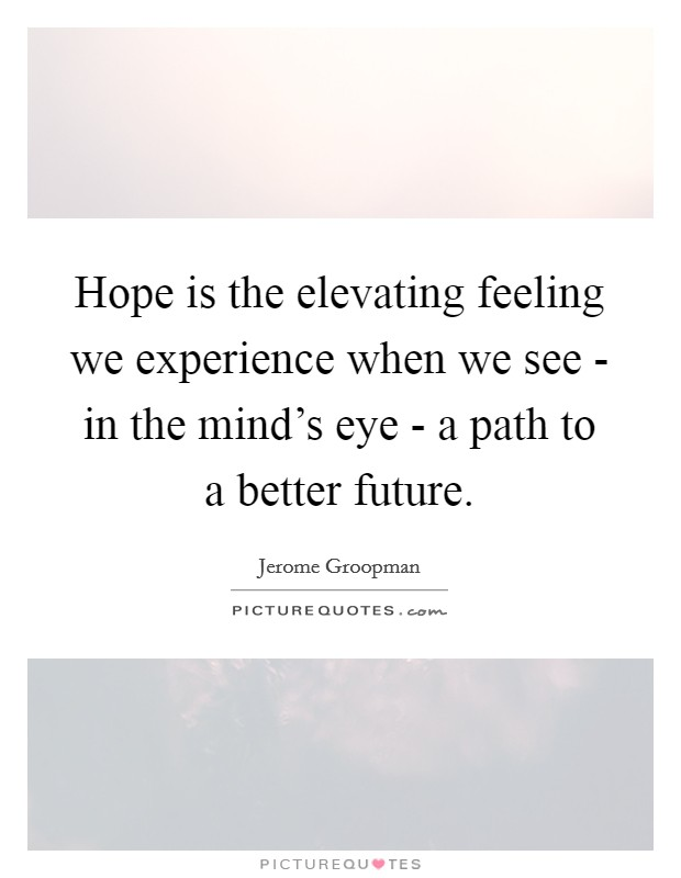 Hope is the elevating feeling we experience when we see - in the mind's eye - a path to a better future Picture Quote #1