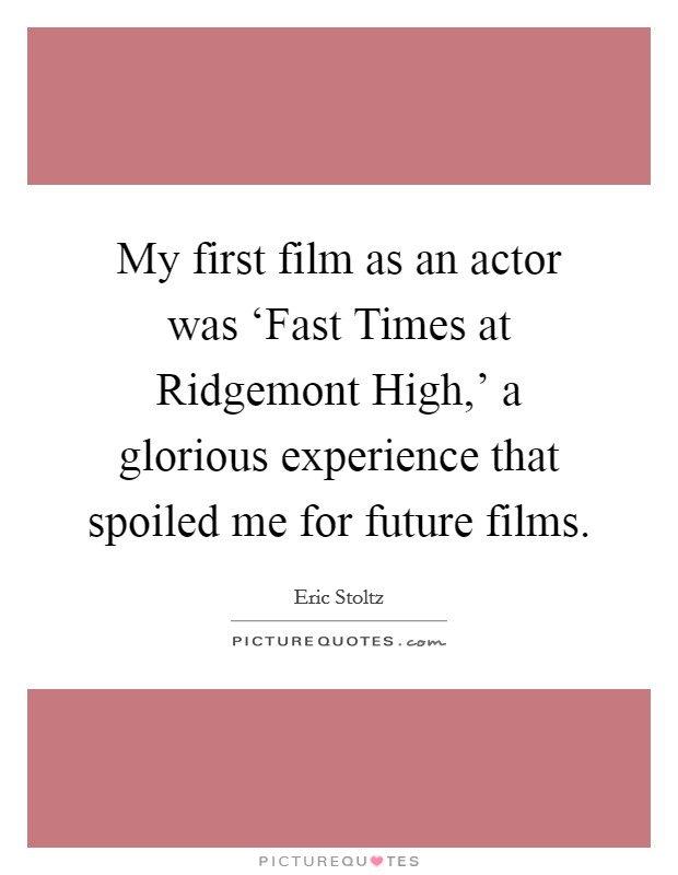 My first film as an actor was 'Fast Times at Ridgemont High,' a glorious experience that spoiled me for future films Picture Quote #1