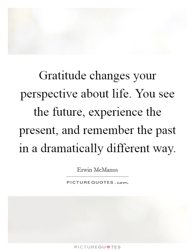 Gratitude changes your perspective about life. You see the future, experience the present, and remember the past in a dramatically different way Picture Quote #1