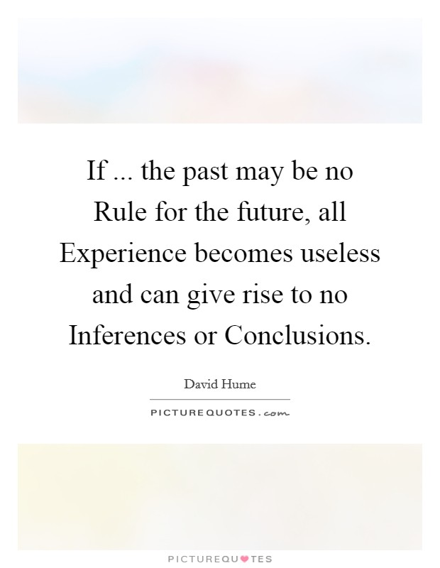 If ... the past may be no Rule for the future, all Experience becomes useless and can give rise to no Inferences or Conclusions Picture Quote #1