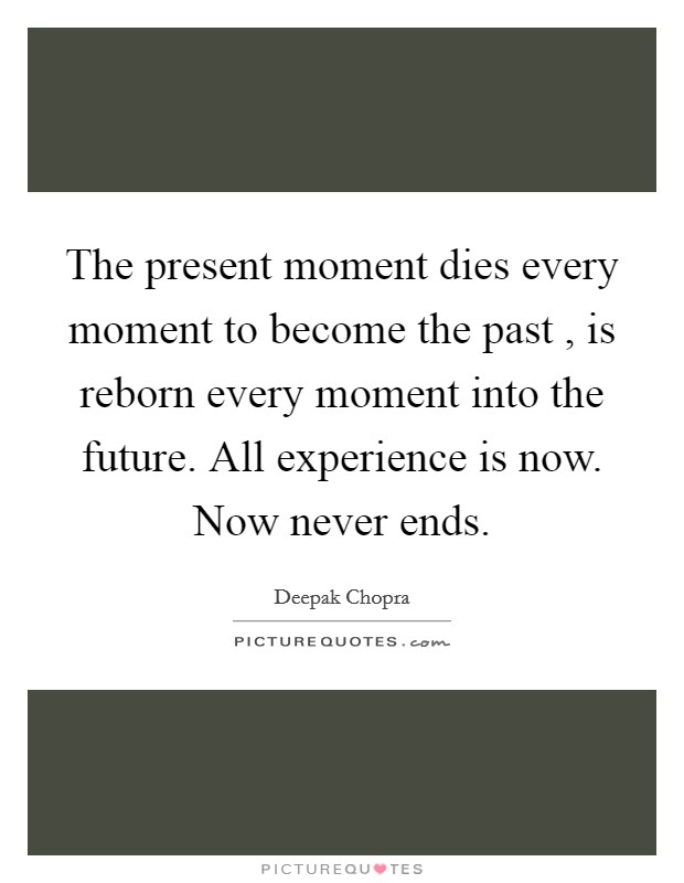 The present moment dies every moment to become the past , is reborn every moment into the future. All experience is now. Now never ends Picture Quote #1