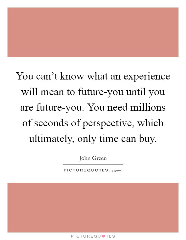 You can't know what an experience will mean to future-you until you are future-you. You need millions of seconds of perspective, which ultimately, only time can buy Picture Quote #1