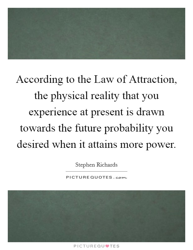 According to the Law of Attraction, the physical reality that you experience at present is drawn towards the future probability you desired when it attains more power Picture Quote #1