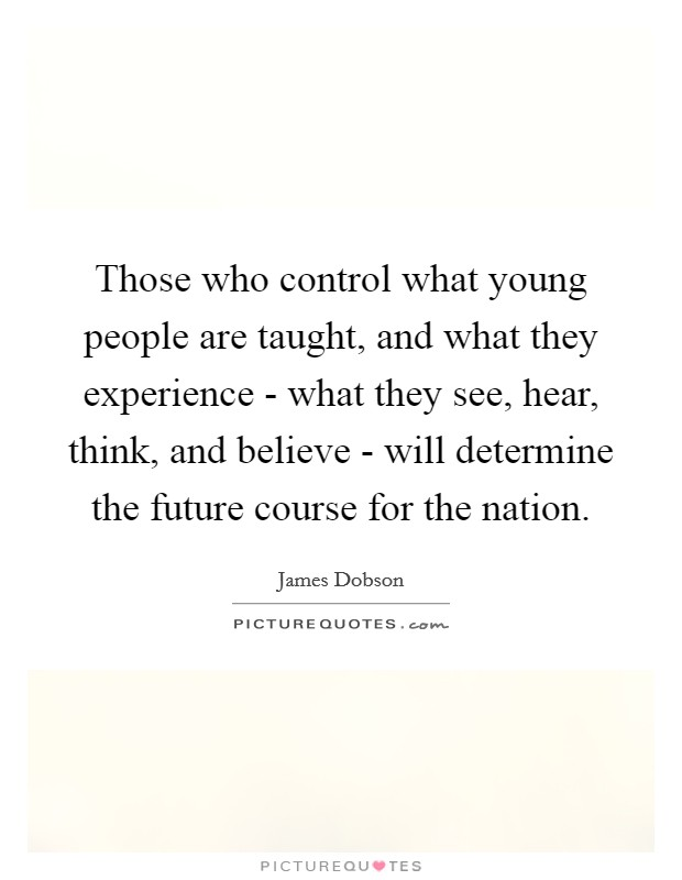 Those who control what young people are taught, and what they experience - what they see, hear, think, and believe - will determine the future course for the nation Picture Quote #1