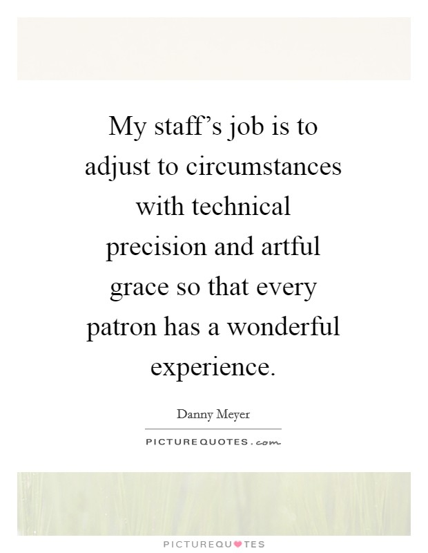 My staff's job is to adjust to circumstances with technical precision and artful grace so that every patron has a wonderful experience. Picture Quote #1