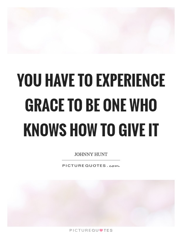 You have to experience grace to be one who knows how to give it Picture Quote #1