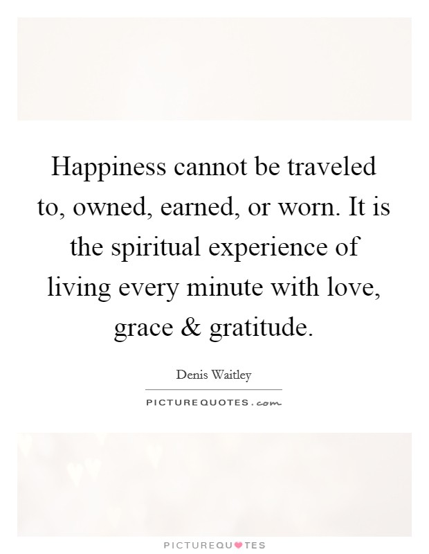 Happiness cannot be traveled to, owned, earned, or worn. It is the spiritual experience of living every minute with love, grace and gratitude Picture Quote #1