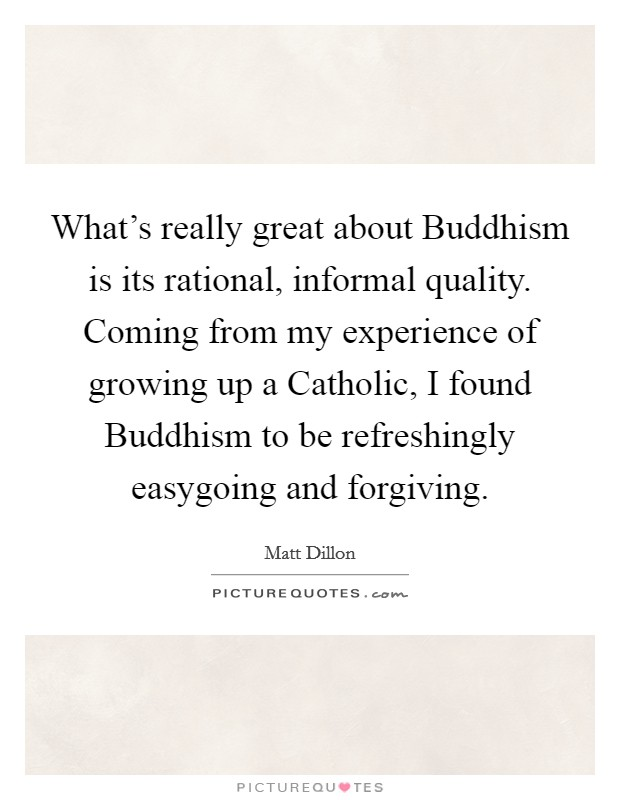 What's really great about Buddhism is its rational, informal quality. Coming from my experience of growing up a Catholic, I found Buddhism to be refreshingly easygoing and forgiving Picture Quote #1