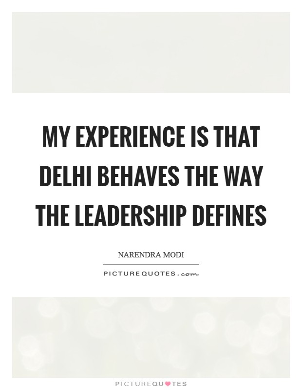 My experience is that Delhi behaves the way the leadership defines Picture Quote #1