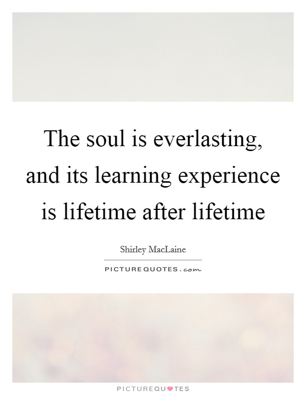 The soul is everlasting, and its learning experience is lifetime after lifetime Picture Quote #1