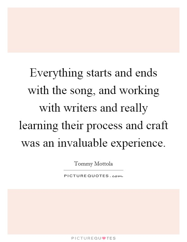Everything starts and ends with the song, and working with writers and really learning their process and craft was an invaluable experience Picture Quote #1