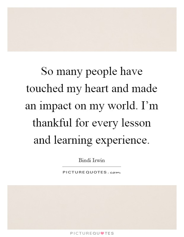 So many people have touched my heart and made an impact on my world. I'm thankful for every lesson and learning experience Picture Quote #1