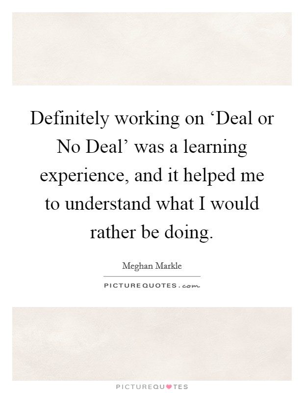 Definitely working on 'Deal or No Deal' was a learning experience, and it helped me to understand what I would rather be doing Picture Quote #1