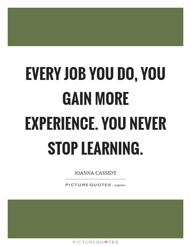 every job you do you gain more experience you never stop