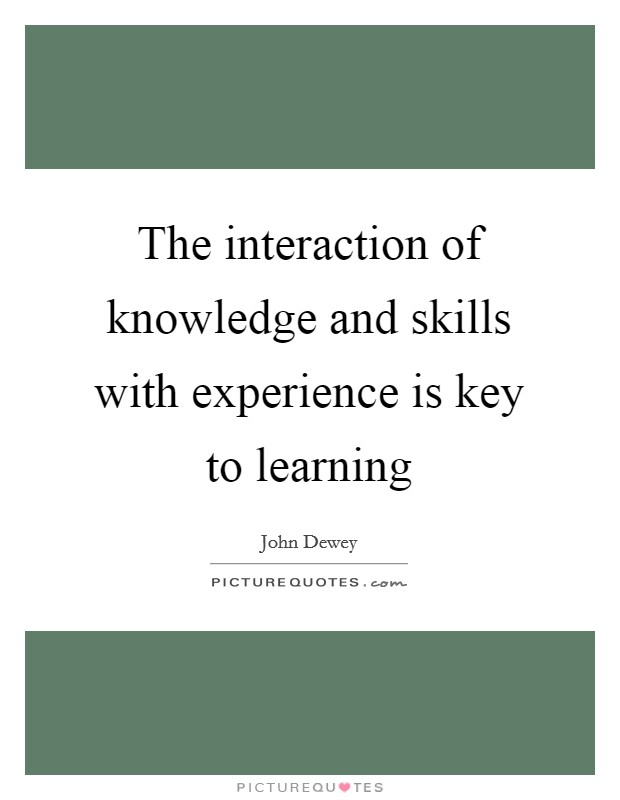 The interaction of knowledge and skills with experience is key to learning Picture Quote #1