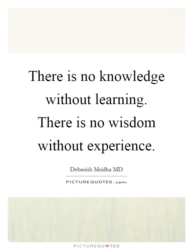 There is no knowledge without learning. There is no wisdom without experience Picture Quote #1