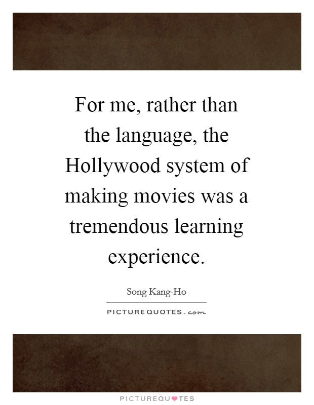 For me, rather than the language, the Hollywood system of making movies was a tremendous learning experience Picture Quote #1