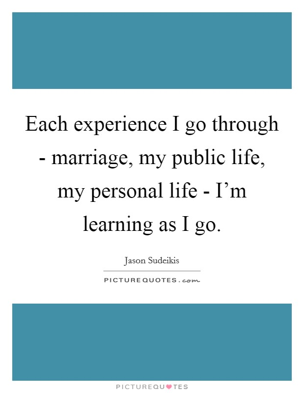 Each experience I go through - marriage, my public life, my personal life - I'm learning as I go Picture Quote #1