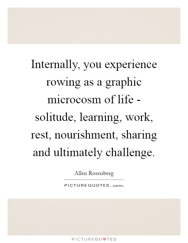Internally, you experience rowing as a graphic microcosm of life - solitude, learning, work, rest, nourishment, sharing and ultimately challenge Picture Quote #1