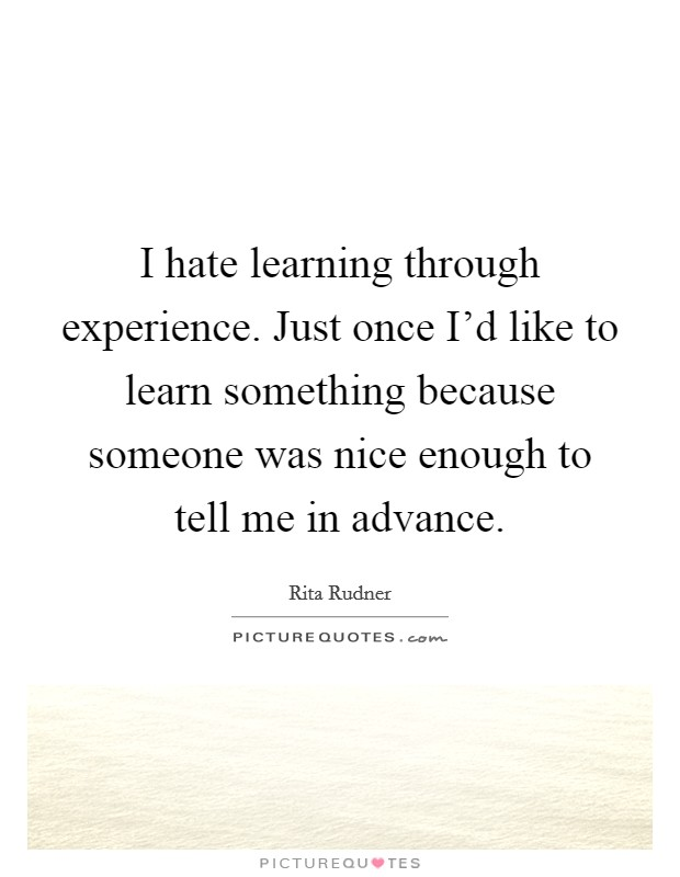 I hate learning through experience. Just once I'd like to learn something because someone was nice enough to tell me in advance Picture Quote #1