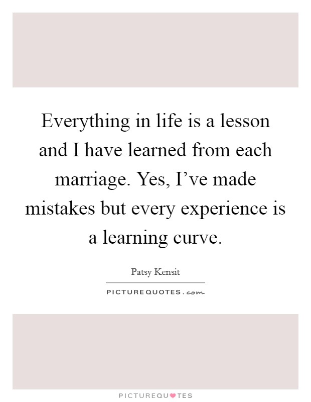 Everything in life is a lesson and I have learned from each marriage. Yes, I've made mistakes but every experience is a learning curve Picture Quote #1