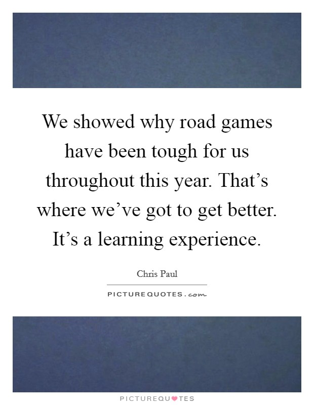 We showed why road games have been tough for us throughout this year. That's where we've got to get better. It's a learning experience Picture Quote #1