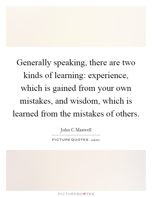 Generally speaking, there are two kinds of learning: experience, which is gained from your own mistakes, and wisdom, which is learned from the mistakes of others Picture Quote #1