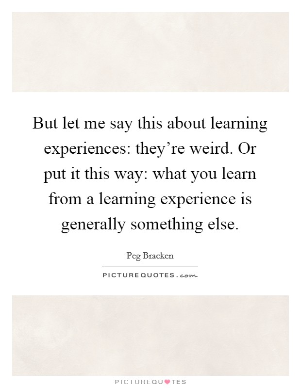But let me say this about learning experiences: they're weird. Or put it this way: what you learn from a learning experience is generally something else Picture Quote #1