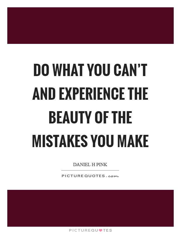 Do what you can't and experience the beauty of the mistakes you make Picture Quote #1