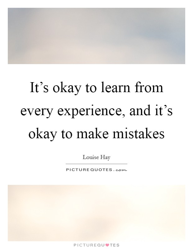 It's okay to learn from every experience, and it's okay to make mistakes Picture Quote #1