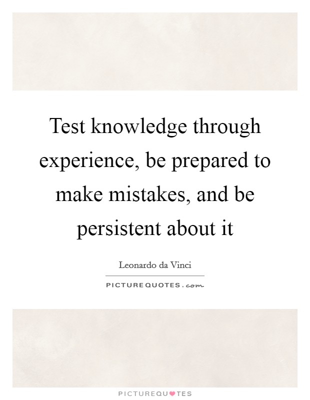 Test knowledge through experience, be prepared to make mistakes, and be persistent about it Picture Quote #1