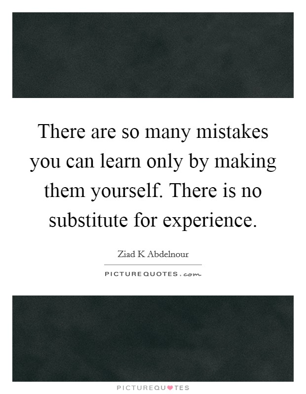 There are so many mistakes you can learn only by making them yourself. There is no substitute for experience Picture Quote #1