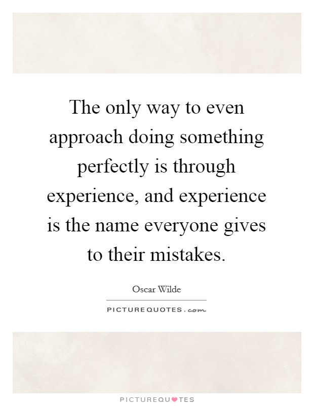 The only way to even approach doing something perfectly is through experience, and experience is the name everyone gives to their mistakes Picture Quote #1