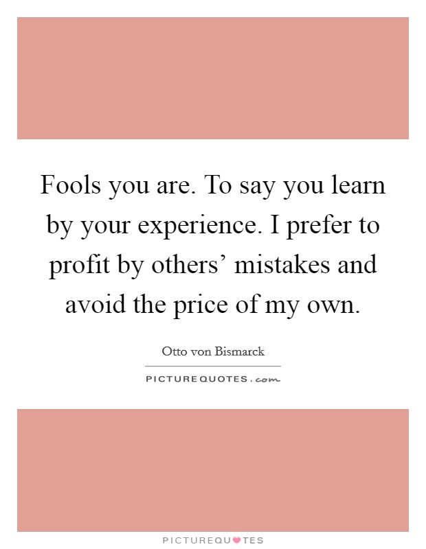 Fools you are. To say you learn by your experience. I prefer to profit by others' mistakes and avoid the price of my own Picture Quote #1