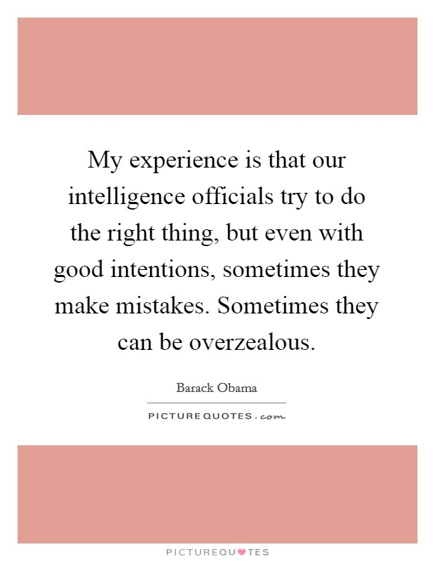 My experience is that our intelligence officials try to do the right thing, but even with good intentions, sometimes they make mistakes. Sometimes they can be overzealous Picture Quote #1
