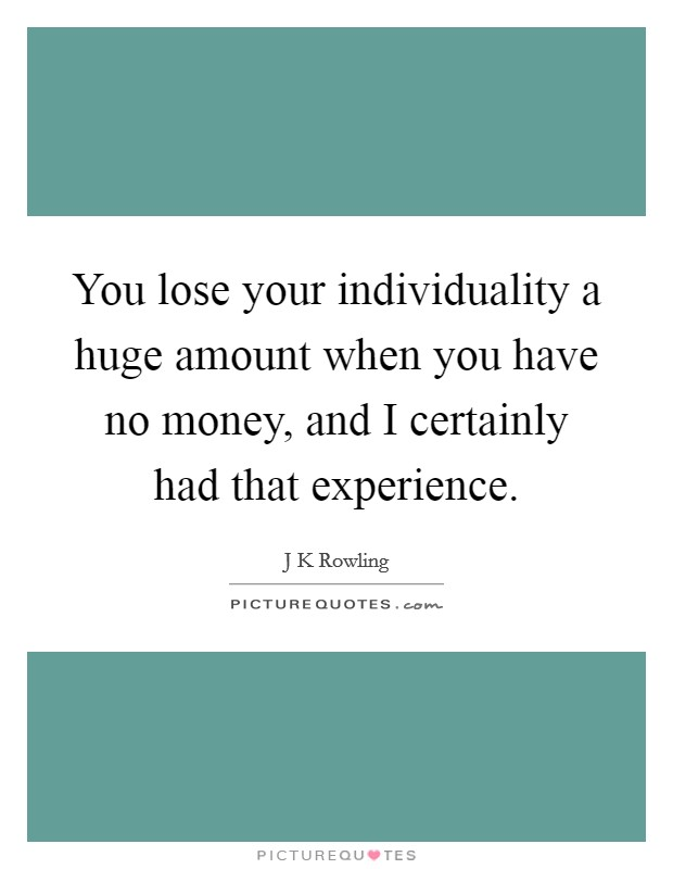 You lose your individuality a huge amount when you have no money, and I certainly had that experience Picture Quote #1