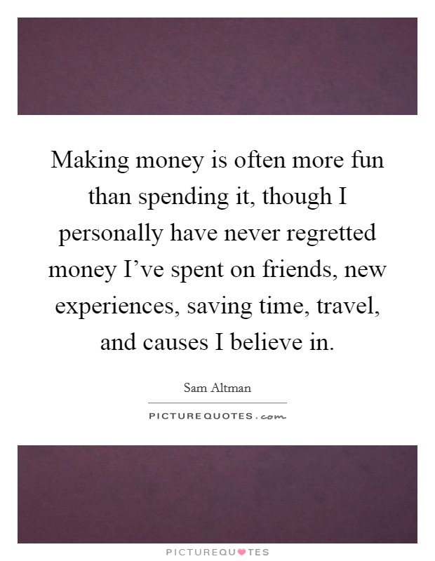 Making money is often more fun than spending it, though I personally have never regretted money I've spent on friends, new experiences, saving time, travel, and causes I believe in Picture Quote #1